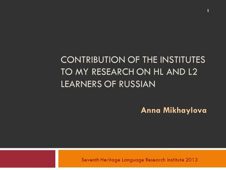 CONTRIBUTION OF THE INSTITUTES TO MY RESEARCH ON HL AND L2 LEARNERS OF RUSSIAN Anna Mikhaylova Seventh Heritage Language Research Institute 2013 1.