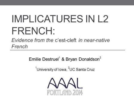 IMPLICATURES IN L2 FRENCH: Evidence from the c'est-cleft in near-native French Emilie Destruel 1 & Bryan Donaldson 2 1 University of Iowa, 2 UC Santa Cruz.