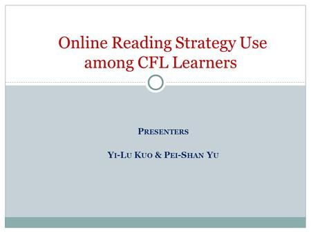 P RESENTERS Y I -L U K UO & P EI -S HAN Y U Online Reading Strategy Use among CFL Learners.