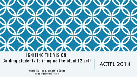IGNITING THE VISION: Guiding students to imagine the ideal L2 self Katie Butler & Virginia Scott Vanderbilt University ACTFL 2014.
