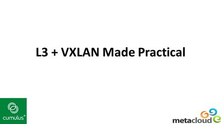 L3 + VXLAN Made Practical. OpenStack Summit Spring 2014 Who We Are Nolan Leake Cofounder, CTO Cumulus Networks Chet Burgess Vice President, Engineering.