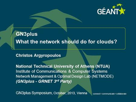 Connect communicate collaborate GN3plus What the network should do for clouds? Christos Argyropoulos National Technical University of Athens (NTUA) Institute.