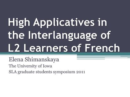 High Applicatives in the Interlanguage of L2 Learners of French Elena Shimanskaya The University of Iowa SLA graduate students symposium 2011.