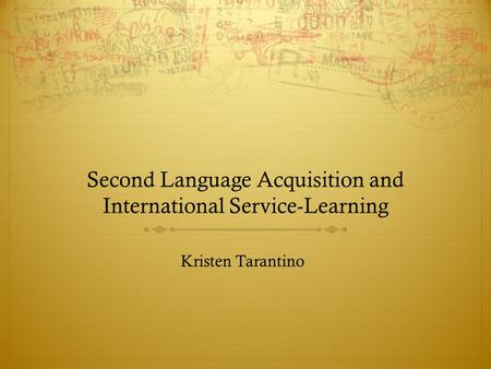 Second Language Acquisition and International Service-Learning Kristen Tarantino.