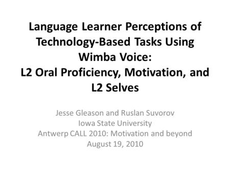 Language Learner Perceptions of Technology-Based Tasks Using Wimba Voice: L2 Oral Proficiency, Motivation, and L2 Selves Jesse Gleason and Ruslan Suvorov.