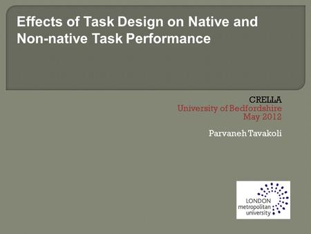 CRELLA University of Bedfordshire May 2012 Parvaneh Tavakoli Effects of Task Design on Native and Non-native Task Performance.