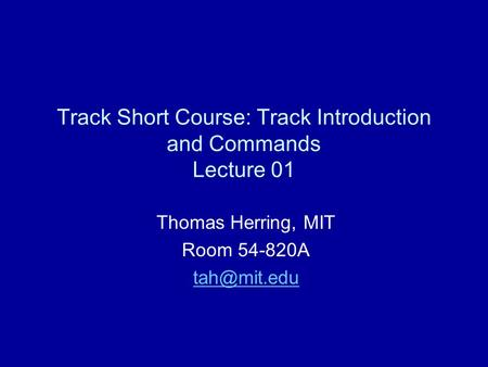 Track Short Course: Track Introduction and Commands Lecture 01 Thomas Herring, MIT Room 54-820A