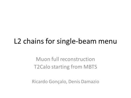 L2 chains for single-beam menu Muon full reconstruction T2Calo starting from MBTS Ricardo Gonçalo, Denis Damazio.