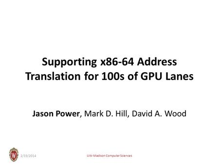 Supporting x86-64 Address Translation for 100s of GPU Lanes Jason Power, Mark D. Hill, David A. Wood UW-Madison Computer Sciences 2/19/2014.