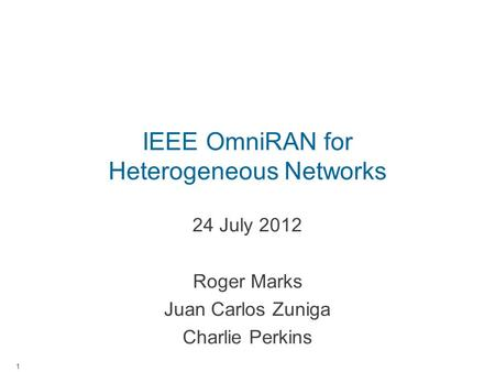 IEEE OmniRAN for Heterogeneous Networks 24 July 2012 Roger Marks Juan Carlos Zuniga Charlie Perkins 1.
