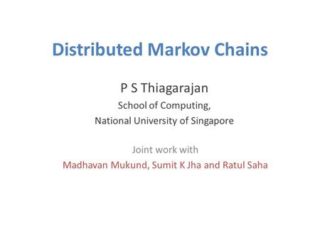 Distributed Markov Chains P S Thiagarajan School of Computing, National University of Singapore Joint work with Madhavan Mukund, Sumit K Jha and Ratul.