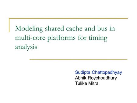 Modeling shared cache and bus in multi-core platforms for timing analysis Sudipta Chattopadhyay Abhik Roychoudhury Tulika Mitra.