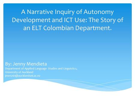 A Narrative Inquiry of Autonomy Development and ICT Use: The Story of an ELT Colombian Department. By: Jenny Mendieta Department of Applied Language Studies.
