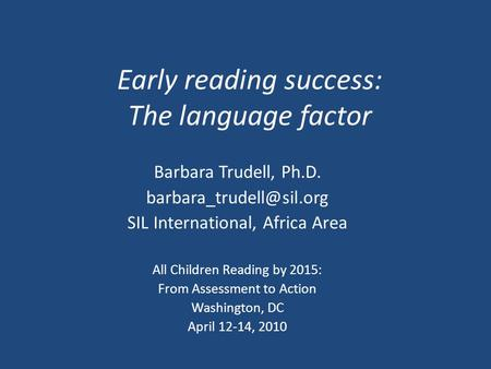 Early reading success: The language factor Barbara Trudell, Ph.D. SIL International, Africa Area All Children Reading by 2015: