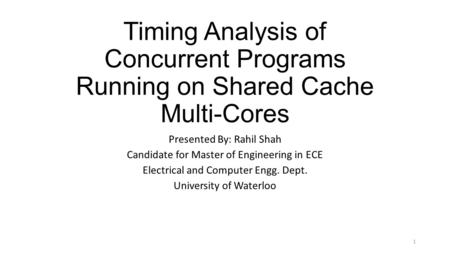 Timing Analysis of Concurrent Programs Running on Shared Cache Multi-Cores Presented By: Rahil Shah Candidate for Master of Engineering in ECE Electrical.