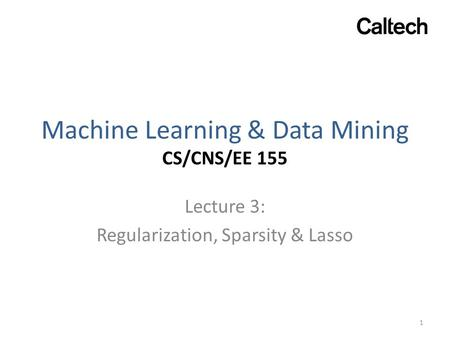 Machine Learning & Data Mining CS/CNS/EE 155 Lecture 3: Regularization, Sparsity & Lasso 1.