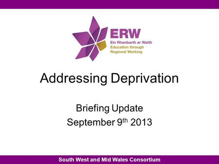 South West and Mid Wales Consortium Addressing Deprivation Briefing Update September 9 th 2013.