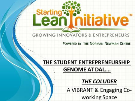 P OWERED BY THE N ORMAN N EWMAN C ENTRE THE COLLIDER A VIBRANT & Engaging Co- working Space THE STUDENT ENTREPRENEURSHIP GENOME AT DAL….