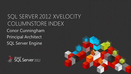 SQL SERVER 2012 XVELOCITY COLUMNSTORE INDEX Conor Cunningham Principal Architect SQL Server Engine.