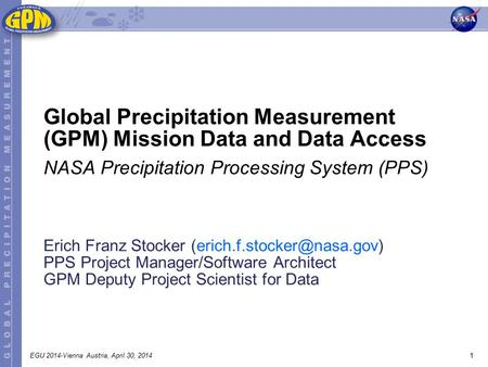 1EGU 2014-Vienna Austria, April 30, 2014 Erich Franz Stocker PPS Project Manager/Software Architect GPM Deputy Project Scientist.