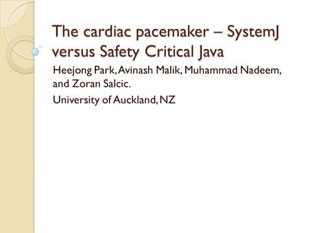The cardiac pacemaker – SystemJ versus Safety Critical Java Heejong Park, Avinash Malik, Muhammad Nadeem, and Zoran Salcic. University of Auckland, NZ.