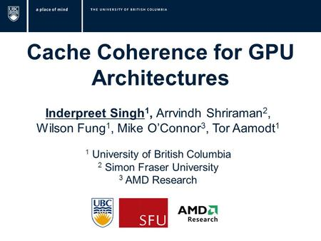 Cache Coherence for GPU Architectures Inderpreet Singh 1, Arrvindh Shriraman 2, Wilson Fung 1, Mike O'Connor 3, Tor Aamodt 1 Image source: www.forces.gc.ca.