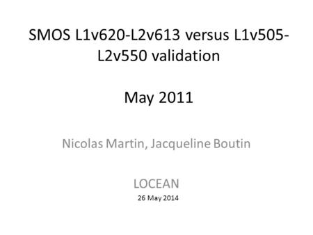 SMOS L1v620-L2v613 versus L1v505- L2v550 validation May 2011 Nicolas Martin, Jacqueline Boutin LOCEAN 26 May 2014.