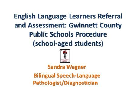 English Language Learners Referral and Assessment: Gwinnett County Public Schools Procedure (school-aged students) Sandra Wagner Bilingual Speech-Language.
