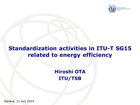 Standardization activities in ITU-T SG15 related to energy efficiency Hiroshi OTA ITU/TSB Geneva, 11 July 2014.