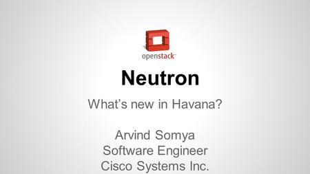 Neutron What's new in Havana? Arvind Somya Software Engineer Cisco Systems Inc.
