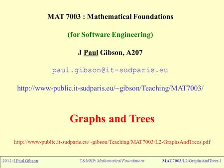 2012: J Paul GibsonT&MSP: Mathematical FoundationsMAT7003/L2-GraphsAndTrees.1 MAT 7003 : Mathematical Foundations (for Software Engineering) J Paul Gibson,
