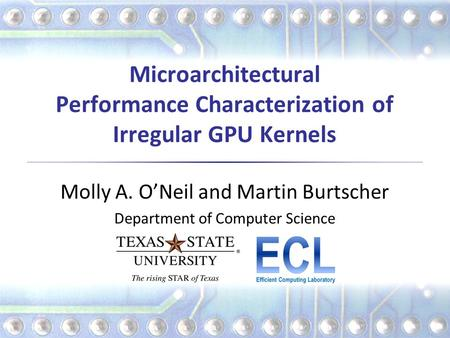 Microarchitectural Performance Characterization of Irregular GPU Kernels Molly A. O'Neil and Martin Burtscher Department of Computer Science.