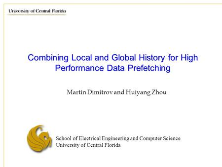 School of Electrical Engineering and Computer Science University of Central Florida Combining Local and Global History for High Performance Data Prefetching.