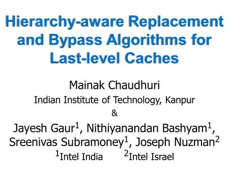 Hierarchy-aware Replacement and Bypass Algorithms for Last-level Caches Mainak Chaudhuri Indian Institute of Technology, Kanpur & Jayesh Gaur 1, Nithiyanandan.