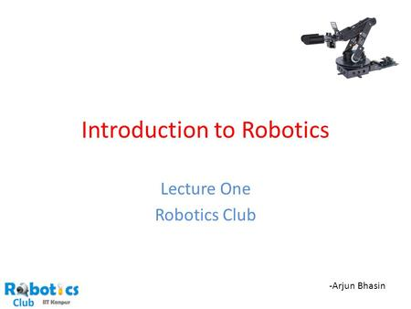 Introduction to Robotics Lecture One Robotics Club -Arjun Bhasin.