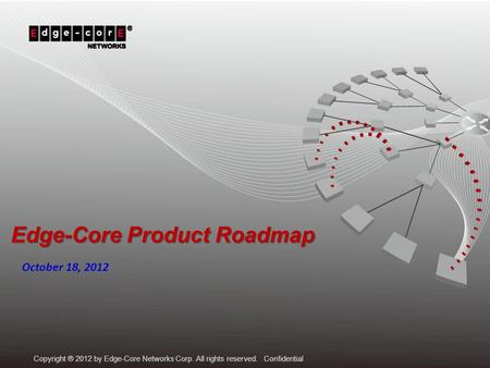 Copyright ® 2012 by Edge-Core Networks Corp. All rights reserved. Confidential Edge-Core Product Roadmap October 18, 2012.