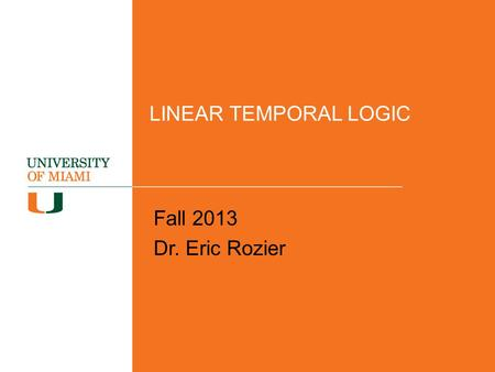 LINEAR TEMPORAL LOGIC Fall 2013 Dr. Eric Rozier.