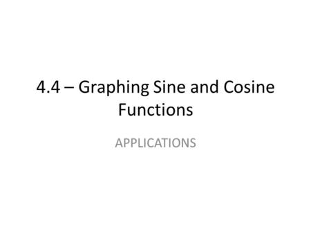 4.4 – Graphing Sine and Cosine Functions APPLICATIONS.
