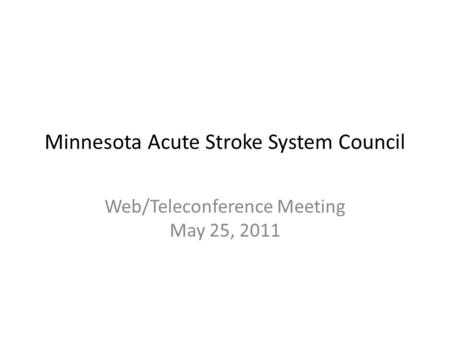 Minnesota Acute Stroke System Council Web/Teleconference Meeting May 25, 2011.