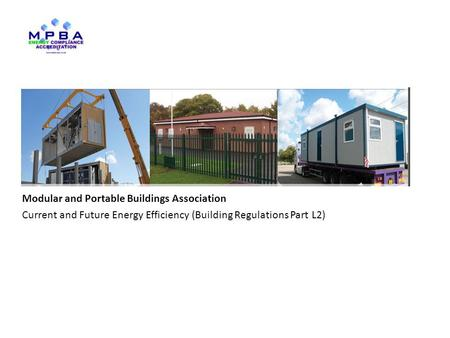 Www.mpba.biz Modular and Portable Buildings Association Current and Future Energy Efficiency (Building Regulations Part L2) Key drivers.