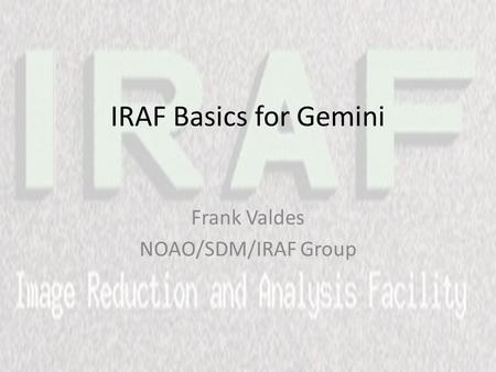 IRAF Basics for Gemini Frank Valdes NOAO/SDM/IRAF Group.