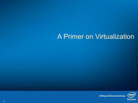 Software & Services Group A Primer on Virtualization 1.