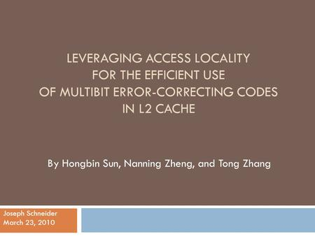 LEVERAGING ACCESS LOCALITY FOR THE EFFICIENT USE OF MULTIBIT ERROR-CORRECTING CODES IN L2 CACHE By Hongbin Sun, Nanning Zheng, and Tong Zhang Joseph Schneider.