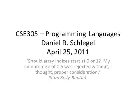 "CSE305 – Programming Languages Daniel R. Schlegel April 25, 2011 ""Should array indices start at 0 or 1? My compromise of 0.5 was rejected without, I thought,"