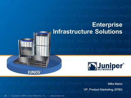 | Copyright © 2009 Juniper Networks, Inc. | www.juniper.net 1 Mike Banic VP, Product Marketing, EPBG Enterprise Infrastructure Solutions.
