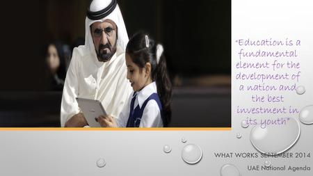 """ Education is a fundamental element for the development of a nation and the best investment in its youth"" WHAT WORKS SEPTEMBER 2014 UAE National Agenda."
