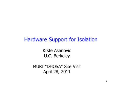 "1 Hardware Support for Isolation Krste Asanovic U.C. Berkeley MURI ""DHOSA"" Site Visit April 28, 2011."