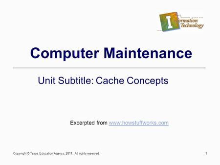 Computer Maintenance Unit Subtitle: Cache Concepts Excerpted from www.howstuffworks.comwww.howstuffworks.com Copyright © Texas Education Agency, 2011.
