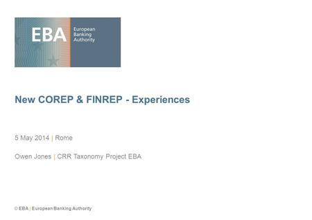 © EBA | European Banking Authority New COREP & FINREP - Experiences 5 May 2014 | Rome Owen Jones | CRR Taxonomy Project EBA.