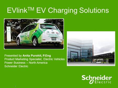 EVlink TM EV Charging Solutions Presented by Anita Purohit, P.Eng Product Marketing Specialist, Electric Vehicles Power Business – North America Schneider.